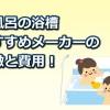 お風呂の浴槽のおすすめメーカーは?それぞれの特徴と費用一覧!